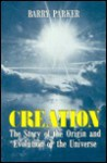 Creation: The Story of the Origin and Evolution of the Universe - Barry R. Parker