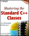 Mastering the Standard C++ Classes: An Essential Reference [With *] - Cameron Hughes, Tracey Hughes