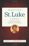 Meeting St. Luke Today: Understanding the Man, His Mission, and His Message - Daniel J. Harrington, Sj, Loyola Press