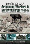 Armoured Warfare in Northwest Europe: Rare Photographs from Wartime Archives (Images of War) - Anthony Tucker-Jones