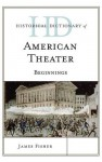 Historical Dictionary of American Theater: Beginnings (Historical Dictionaries of Literature and the Arts) - James Fisher