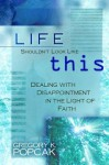 Life Shouldn't Look Like This: Dealing with Disappointment in the Light of Faith - Gregory K. Popcak