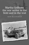 Martha Gellhorn: The War Writer in the Field and in the Text - Kate McLoughlin