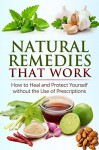 Natural Remedies that Work: How to Heal and Protect Yourself without the Use of Prescriptions: Herbal Home Remedies that Help Cure Sickness and Prevent Disease - Jessica Jacobs