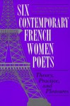 Six Contemporary French Women Poets: Theory, Practice, and Pleasures - Serge Gavronsky, Serge Savronsky