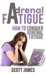 Adrenal Fatigue: How To Conquer Adrenal Fatigue (Chronic Fatigue, Adrenal Fatigue, Fatigue, Adrenal Diet, Adrenal Burnout, Hormone Reset, Fatigue Syndrome) - Scott James