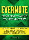 Evernote: From Note Taking to Life Mastery: 100 Eye-Opening Techniques and Sneaky Uses of Evernote that Experts Don't Want You to Know (Evernote Essentials) - John Scott, Evernote