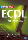 How to Pass Ecdl 4 for Office 2003. Paul Holden & Brendan Munnelly - Paul Holden
