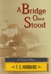 A Bridge Once Stood - T.E. Hubbard