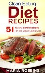 Clean Eating Diet Recipes: 51 Healthy Lunch Recipes for the Clean Eating Diet - Maria Robbins