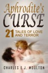 Aphrodite's Curse: 21 Tales of Love and Terror - Charles E J Moulton
