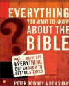 Everything You Want to Know about the Bible: Well...Maybe Not Everything But Enough to Get You Started - Peter Downey, Ben Shaw