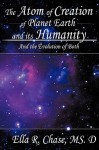 The Atom of Creation of Planet Earth and Its Humanity: And the Evolution of Both - Ella R. Chase