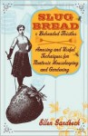 Slug Bread and Beheaded Thistles: Amusing & Useful Techniques for Nontoxic Housekeeping and Gardening - Ellen Sandbeck