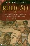 Rubicão: O Triunfo e a Tragédia da República Romana - Tom Holland
