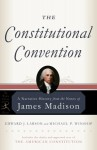 The Constitutional Convention: A Narrative History from the Notes of James Madison - James Madison, Edward J. Larson, Michael P. Winship