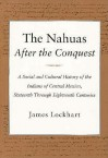 The Nahuas After the Conquest: A Social and Cultural History of the Indians of Central Mexico, Sixteenth Through Eighteenth Centuries - James Lockhart