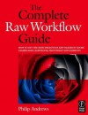 The Complete Raw Workflow Guide: How to get the most from your raw images in Adobe Camera Raw, Lightroom, Photoshop, and Elements - Philip Andrews