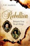 Rebellion: Britain's First Stuart Kings, 1567-1642 - Tim Harris