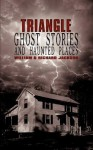 Triangle Ghost Stories and Haunted Places - William Jackson, Richard Jackson