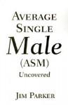 Average Single Male: (Asm) Uncovered - James Parker