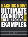 Hacking: Hacking Now! The Ultimate Guide for Beginners Learning how to Hack with Real Examples - D.James Smith