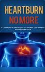Heartburn: Acid Reflux Cure: Get Heartburn, Acid Reflux Cured Naturally in 3 Week Step by Step Program (Heartburn, Heartburn No More, Heartburn Cured, ... Reflux Cure, Acid Reflux Help, Digestion) - Floyd Anderson