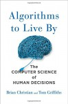 Algorithms to Live By: The Computer Science of Human Decisions - Brian Christian, Tom Griffiths
