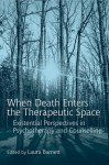 When Death Enters the Therapeutic Space: Existential Perspectives in Psychotherapy and Counselling - Laura Barnett