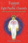 Fusion of the Eight Psychic Channels: Opening and Sealing the Energy Body - Mantak Chia