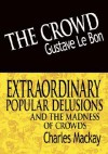 The Crowd/Extraordinary Popular Delusions & the Madness of Crowds - Gustave Le Bon, Charles MacKay
