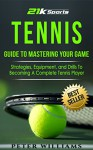 Tennis: Guide to Mastering Your Game- Strategies, Equipment and Drills To Becoming A Complete Tennis Player (Tennis, Tennis dampeners, Tennis wristbands) - Peter Williams