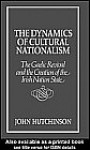 The Dynamics of Cultural Nationalism: The Gaelic Revival and the Creation of the Irish Nation State - John Hutchinson