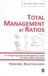 Total Management by Ratios: An Analytic Approach to Management Control and Stock Market Valuations - Hrishikes Bhattacharya