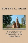 A Brief History of Protestantism in the United States - Robert C. Jones
