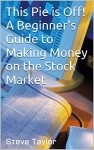 This Pie is Off! A Beginner's Guide to Making Money on the Stock Market - Steve Taylor