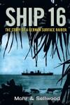 Ship 16: The Story of a German Surface Raider - Arthur V. Sellwood, Ulrich Mohr, Amberley Publishing