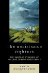 The Resistance Fighters: The Immense Struggle of Holland During World War II - Barth Hoogstraten