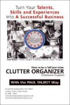 How to Be a Full/Part Time Clutter Organizer: Turn Your Talents, Skills and Experiences Into a Successful Business - Paul Talbot