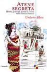 Atene segreta: Delitti, golosità, donne e veleni nella Grecia classica - Umberto Albini