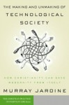 The Making and Unmaking of Technological Society: How Christianity Can Save Modernity from Itself (Christian Practice of Everyday Life, The) - Murray Jardine