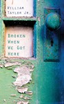 Broken When We Got Here - William Taylor Jr.