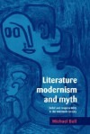 Literature, Modernism and Myth: Belief and Responsibility in the Twentieth Century - Michael Bell