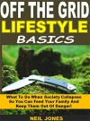 Off the Grid Lifestyle Basics: What To Do When Society Collapses So You Can Feed Your Family And Keep Them Out Of Danger! - Neil Jones