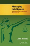 Managing Intelligence: A Guide for Law Enforcement Professionals - John Buckley