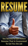 Resume: Ten Secrets to the Perfect Resume That is Guaranteed to Get You the Job (Resume Writing, Career Planning, Cover Letter, Negotiating, Interview, Get Hired) - John Williams