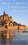 Mont St Michel Patrimoine Mondial: Guide de voyage Mont Saint Michel et sa baie - 2016 (French Edition) - Jérôme Sabatier