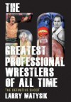50 Greatest Professional Wrestlers of All Time: The Definitive Shoot - Larry Matysik