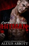 Captive of the Hitman: A Bad Boy Mafia Romance Novel - Alexis Abbott, Alex Abbott