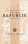 Coming of Age with the New Republic, 1938-1950 - Merrill D. Peterson